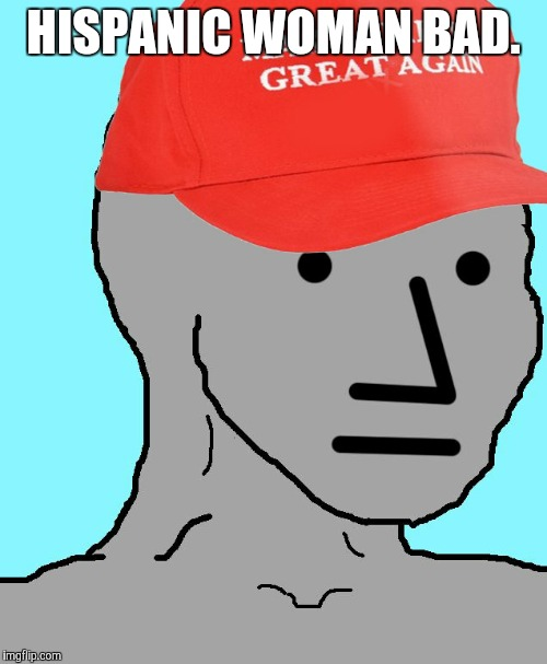 MAGA NPC | HISPANIC WOMAN BAD. | image tagged in maga npc | made w/ Imgflip meme maker