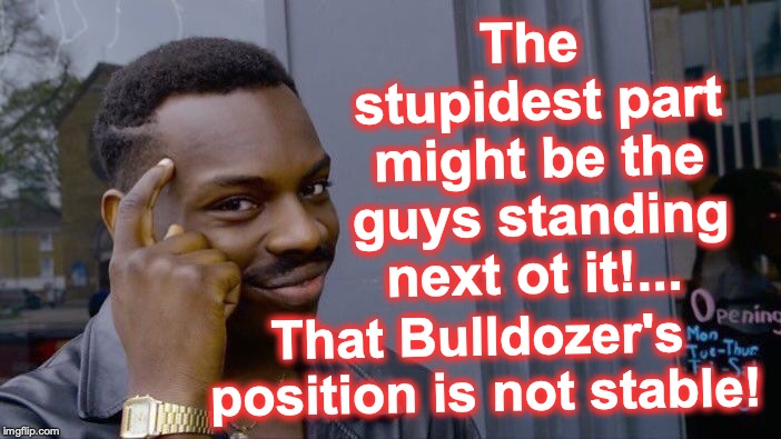 Roll Safe Think About It Meme | The stupidest part might be the guys standing next ot it!... That Bulldozer's position is not stable! | image tagged in memes,roll safe think about it | made w/ Imgflip meme maker