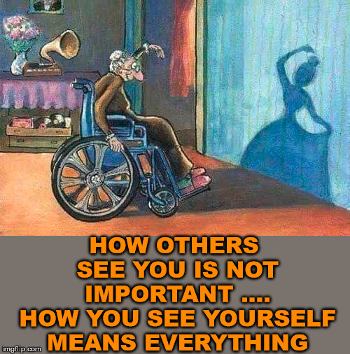 Profound | HOW OTHERS SEE YOU IS NOT IMPORTANT .... HOW YOU SEE YOURSELF MEANS EVERYTHING | image tagged in meme,positive thinking | made w/ Imgflip meme maker