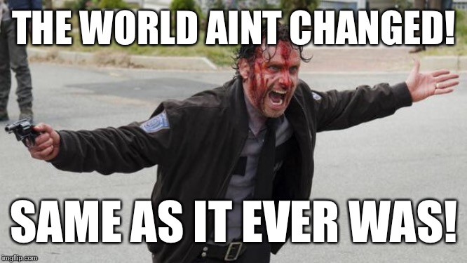 Rick Grimes - Walking Dead | THE WORLD AINT CHANGED! SAME AS IT EVER WAS! | image tagged in rick grimes - walking dead | made w/ Imgflip meme maker