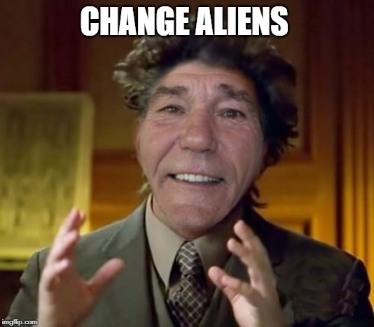 kewlew | CHANGE ALIENS | image tagged in kewlew | made w/ Imgflip meme maker