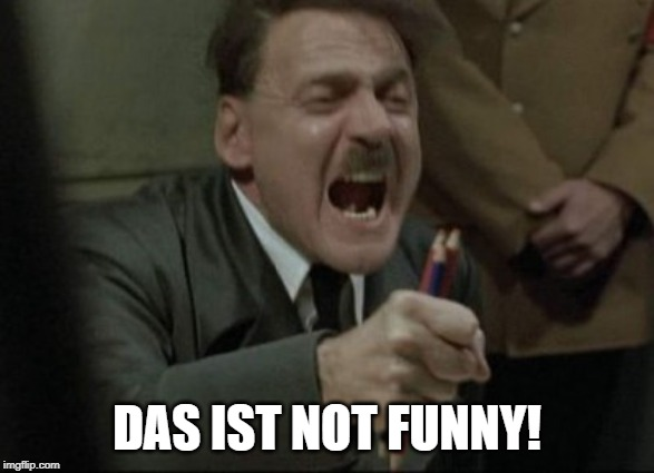 Hitler Downfall | DAS IST NOT FUNNY! | image tagged in hitler downfall | made w/ Imgflip meme maker
