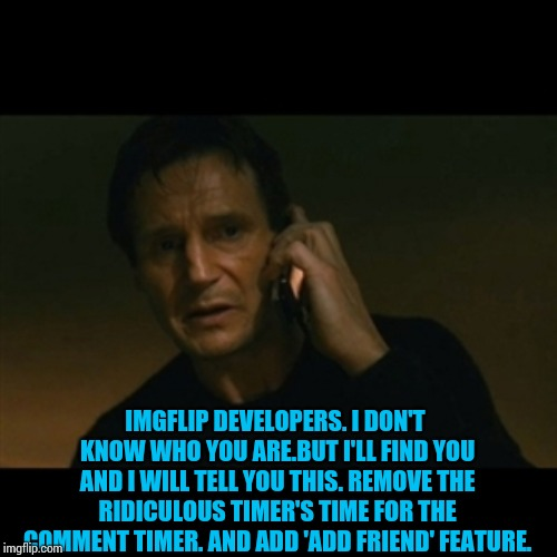 When do we want this? Now! When are we gonna get it? I don't know! | IMGFLIP DEVELOPERS. I DON'T KNOW WHO YOU ARE.BUT I'LL FIND YOU AND I WILL TELL YOU THIS. REMOVE THE RIDICULOUS TIMER'S TIME FOR THE COMMENT  | image tagged in memes,liam neeson taken,imgflip | made w/ Imgflip meme maker