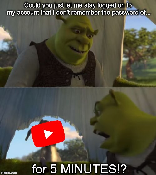Could you not ___ for 5 MINUTES | Could you just let me stay logged on to my account that I don't remember the password of... for 5 MINUTES!? | image tagged in could you not ___ for 5 minutes | made w/ Imgflip meme maker
