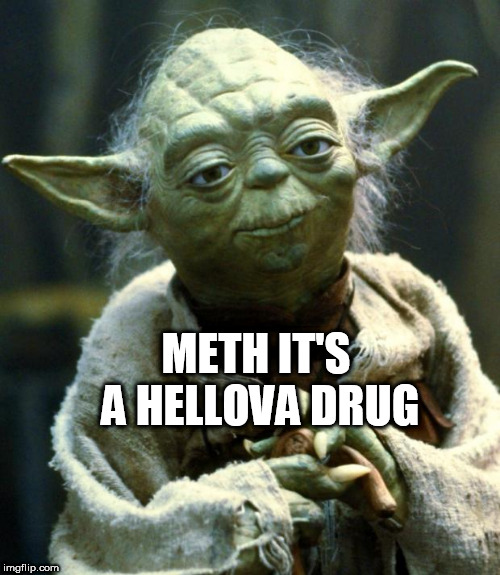 Star Wars Yoda Meme | METH IT'S A HELLOVA DRUG | image tagged in memes,star wars yoda | made w/ Imgflip meme maker