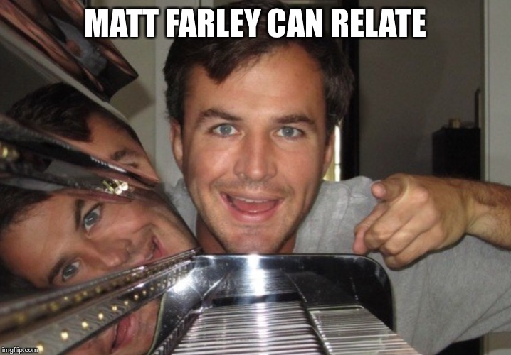 MATT FARLEY CAN RELATE | image tagged in matt farley approves | made w/ Imgflip meme maker