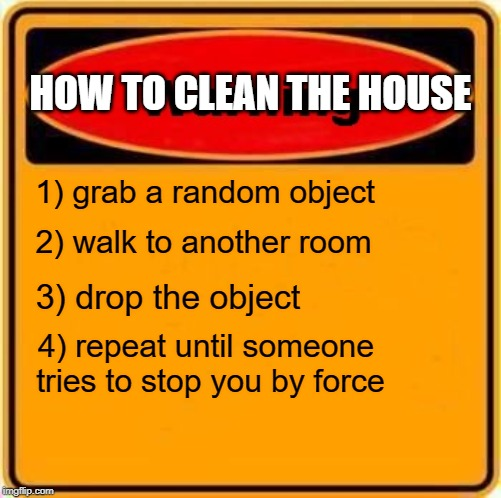 Warning Sign | HOW TO CLEAN THE HOUSE 1) grab a random object 2) walk to another room 3) drop the object 4) repeat until someone tries to stop you by force | image tagged in memes,warning sign | made w/ Imgflip meme maker