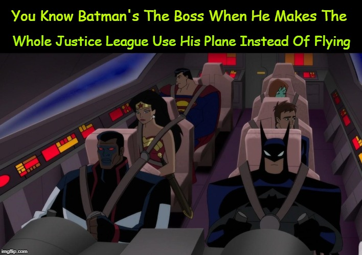 The Only Boss |  Whole Justice League Use His Plane Instead Of Flying; You Know Batman's The Boss When He Makes The | image tagged in memes,dc comics,justice league,batman,wonder woman,superman | made w/ Imgflip meme maker