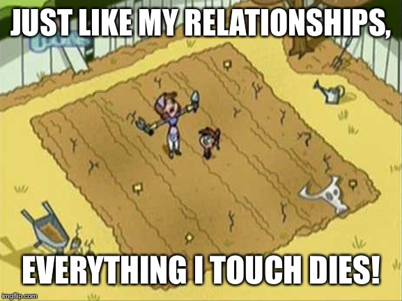 Everything I Touch Dies | JUST LIKE MY RELATIONSHIPS, EVERYTHING I TOUCH DIES! | image tagged in everything i touch dies | made w/ Imgflip meme maker