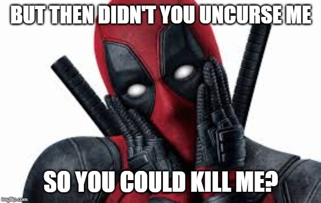 BUT THEN DIDN'T YOU UNCURSE ME SO YOU COULD KILL ME? | made w/ Imgflip meme maker