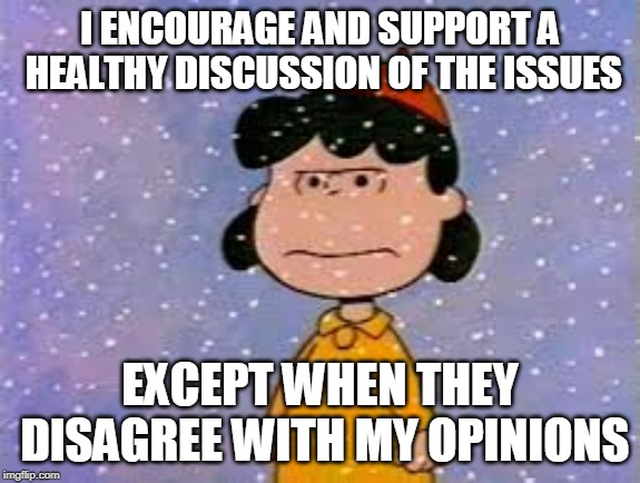 I ENCOURAGE AND SUPPORT A HEALTHY DISCUSSION OF THE ISSUES EXCEPT WHEN THEY DISAGREE WITH MY OPINIONS | image tagged in debate | made w/ Imgflip meme maker