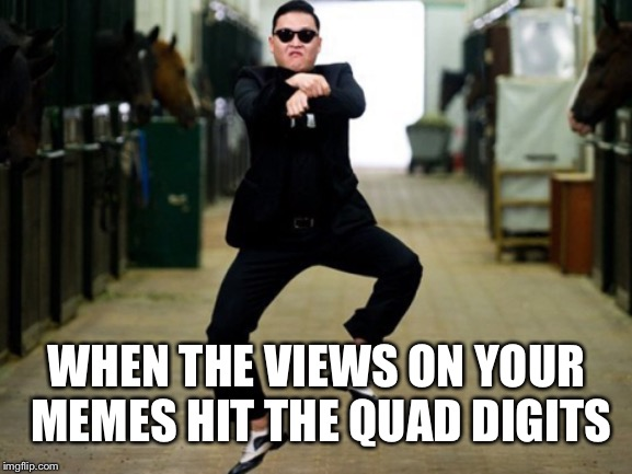 Psy Horse Dance |  WHEN THE VIEWS ON YOUR MEMES HIT THE QUAD DIGITS | image tagged in memes,psy horse dance | made w/ Imgflip meme maker