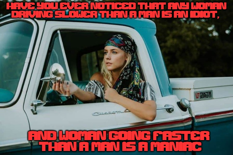 Should do a Women Driving but it will all be NSFW... | HAVE YOU EVER NOTICED THAT ANY WOMAN DRIVING SLOWER THAN A MAN IS AN IDIOT, AND WOMAN GOING FASTER THAN A MAN IS A MANIAC | image tagged in women drivers | made w/ Imgflip meme maker