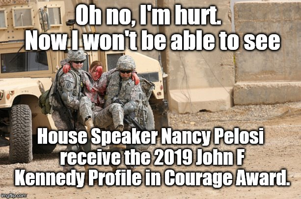 OH, no I DIDN'T | Oh no, I'm hurt.  Now I won't be able to see House Speaker Nancy Pelosi receive the 2019 John F Kennedy Profile in Courage Award. | image tagged in courage,nancy pelosi | made w/ Imgflip meme maker