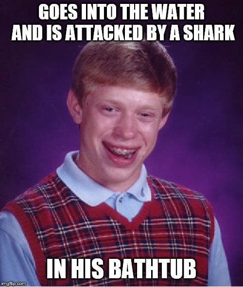 Bad Luck Brian Meme | GOES INTO THE WATER AND IS ATTACKED BY A SHARK IN HIS BATHTUB | image tagged in memes,bad luck brian,sharks | made w/ Imgflip meme maker