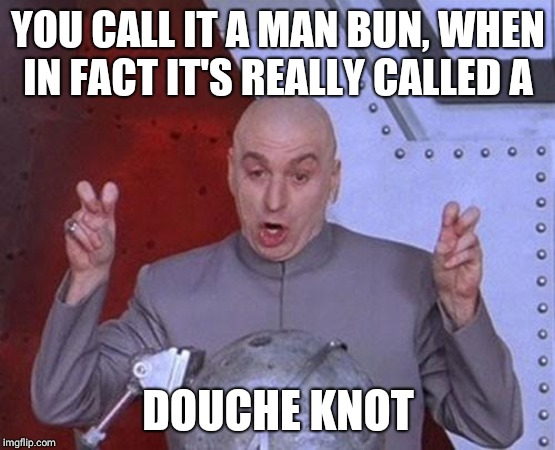 whatever it's called, i find it goofy-looking. | YOU CALL IT A MAN BUN, WHEN IN FACT IT'S REALLY CALLED A DOUCHE KNOT | image tagged in memes,dr evil laser | made w/ Imgflip meme maker