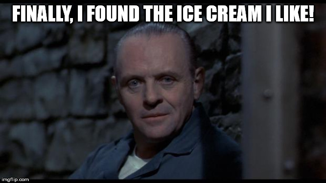 hannibal lecter silence of the lambs | FINALLY, I FOUND THE ICE CREAM I LIKE! | image tagged in hannibal lecter silence of the lambs | made w/ Imgflip meme maker