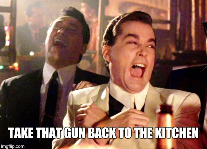 Good Fellas Hilarious Meme | TAKE THAT GUN BACK TO THE KITCHEN | image tagged in memes,good fellas hilarious | made w/ Imgflip meme maker