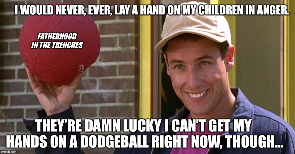 Big, Big Trouble. | I WOULD NEVER, EVER, LAY A HAND ON MY CHILDREN IN ANGER. THEY'RE DAMN LUCKY I CAN'T GET MY HANDS ON A DODGEBALL RIGHT NOW, THOUGH... FATHERH | image tagged in billy madison,dodgeball,parenting,humor | made w/ Imgflip meme maker