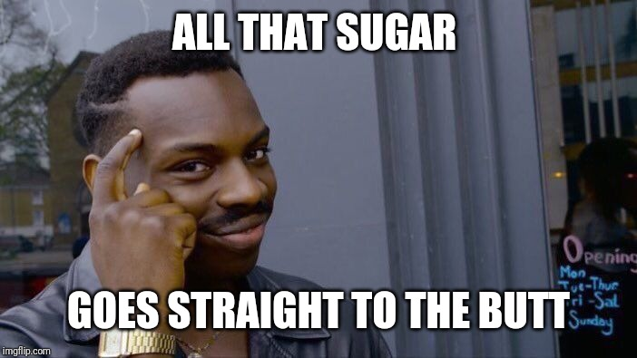 Roll Safe Think About It Meme | ALL THAT SUGAR GOES STRAIGHT TO THE BUTT | image tagged in memes,roll safe think about it | made w/ Imgflip meme maker