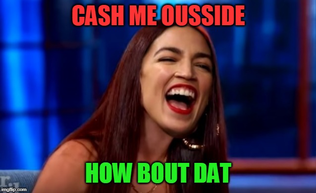CASH ME OUSSIDE HOW BOUT DAT | image tagged in cash me ocasio-cortez,nixieknox,memes | made w/ Imgflip meme maker
