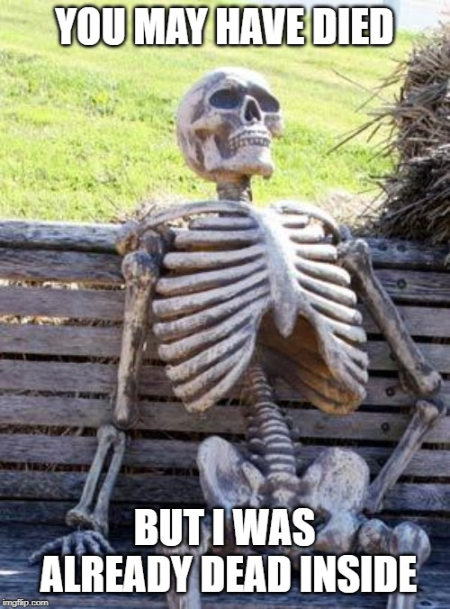 Waiting Skeleton Meme | YOU MAY HAVE DIED BUT I WAS ALREADY DEAD INSIDE | image tagged in memes,waiting skeleton | made w/ Imgflip meme maker