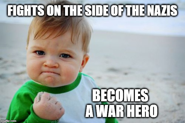 Success Kid Original Meme | FIGHTS ON THE SIDE OF THE NAZIS BECOMES A WAR HERO | image tagged in memes,success kid original | made w/ Imgflip meme maker
