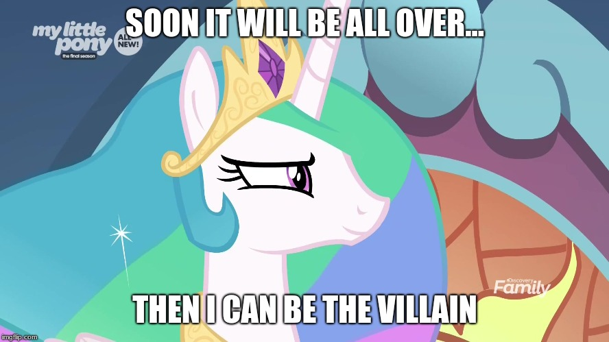 EVIL!! | SOON IT WILL BE ALL OVER... THEN I CAN BE THE VILLAIN | image tagged in mlp | made w/ Imgflip meme maker