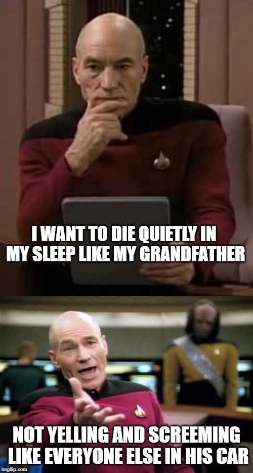 I WANT TO DIE QUIETLY IN MY SLEEP LIKE MY GRANDFATHER NOT YELLING AND SCREEMING LIKE EVERYONE ELSE IN HIS CAR | image tagged in memes,picard wtf,picard thinking | made w/ Imgflip meme maker