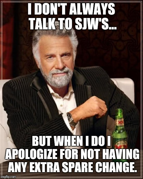 The Most Interesting Man In The World Meme | I DON'T ALWAYS TALK TO SJW'S... BUT WHEN I DO I APOLOGIZE FOR NOT HAVING ANY EXTRA SPARE CHANGE. | image tagged in memes,the most interesting man in the world | made w/ Imgflip meme maker