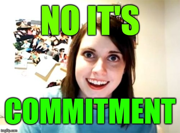 Overly Attached Girlfriend Meme | NO IT'S COMMITMENT | image tagged in memes,overly attached girlfriend | made w/ Imgflip meme maker