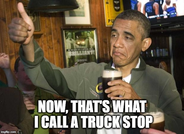 Obama beer | NOW, THAT'S WHAT I CALL A TRUCK STOP | image tagged in obama beer | made w/ Imgflip meme maker