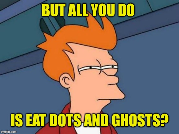 Futurama Fry Meme | BUT ALL YOU DO IS EAT DOTS AND GHOSTS? | image tagged in memes,futurama fry | made w/ Imgflip meme maker