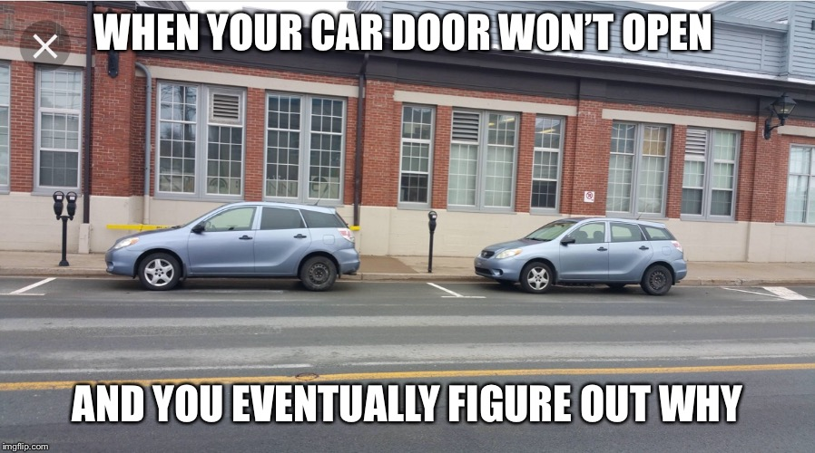 WHEN YOUR CAR DOOR WON'T OPEN AND YOU EVENTUALLY FIGURE OUT WHY | image tagged in cars,shopping | made w/ Imgflip meme maker