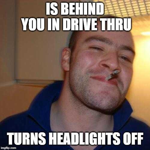 Good Guy Greg | IS BEHIND YOU IN DRIVE THRU TURNS HEADLIGHTS OFF | image tagged in memes,good guy greg,AdviceAnimals | made w/ Imgflip meme maker