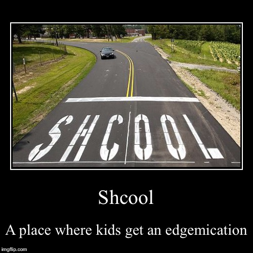 Shcool | A place where kids get an edgemication | image tagged in funny,demotivationals | made w/ Imgflip demotivational maker