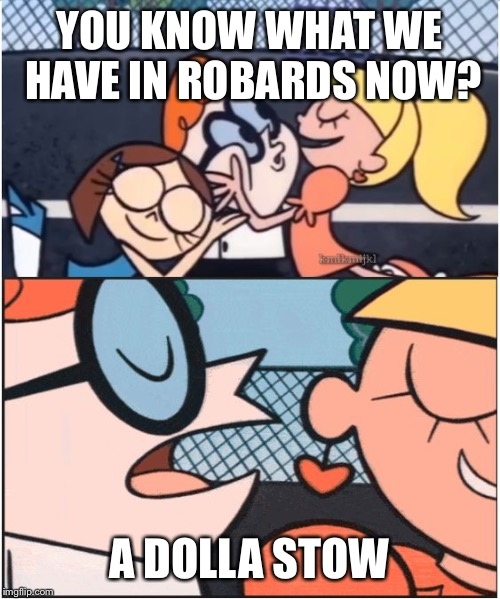 Dexters Lab | YOU KNOW WHAT WE HAVE IN ROBARDS NOW? A DOLLA STOW | image tagged in dexters lab | made w/ Imgflip meme maker
