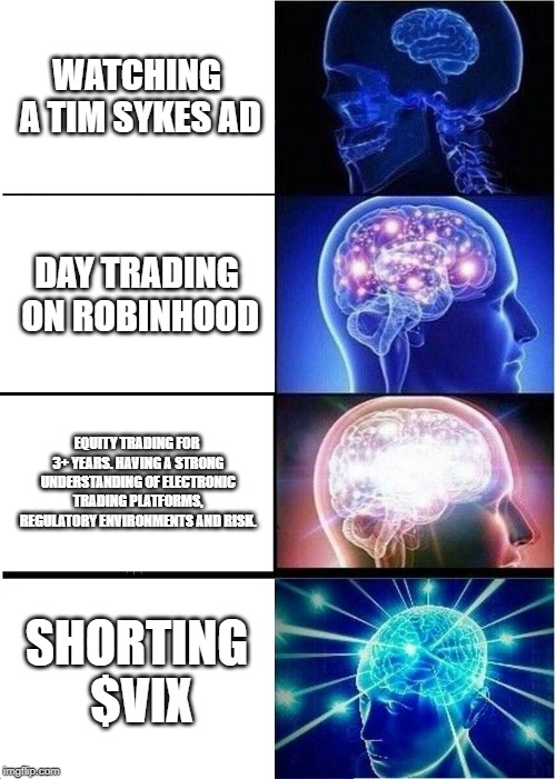 open your financial mind's eye |  WATCHING A TIM SYKES AD; DAY TRADING ON ROBINHOOD; EQUITY TRADING FOR 3+ YEARS. HAVING A STRONG UNDERSTANDING OF ELECTRONIC TRADING PLATFORMS, REGULATORY ENVIRONMENTS AND RISK. SHORTING $VIX | image tagged in memes,expanding brain,robinhood,wallstreetbets,trading,timsykes | made w/ Imgflip meme maker