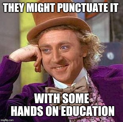 Creepy Condescending Wonka Meme | THEY MIGHT PUNCTUATE IT WITH SOME HANDS ON EDUCATION | image tagged in memes,creepy condescending wonka | made w/ Imgflip meme maker