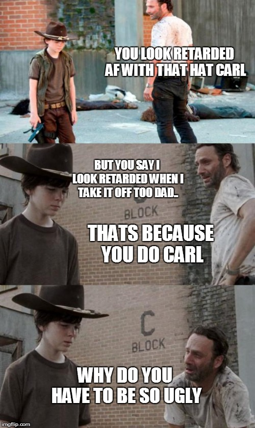 Rick and Carl 3 |  YOU LOOK RETARDED AF WITH THAT HAT CARL; BUT YOU SAY I LOOK RETARDED WHEN I TAKE IT OFF TOO DAD.. THATS BECAUSE YOU DO CARL; WHY DO YOU HAVE TO BE SO UGLY | image tagged in memes,rick and carl 3 | made w/ Imgflip meme maker