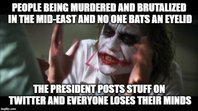 And everybody loses their minds | PEOPLE BEING MURDERED AND BRUTALIZED IN THE MID-EAST AND NO ONE BATS AN EYELID THE PRESIDENT POSTS STUFF ON TWITTER AND EVERYONE LOSES THEIR | image tagged in memes,and everybody loses their minds | made w/ Imgflip meme maker