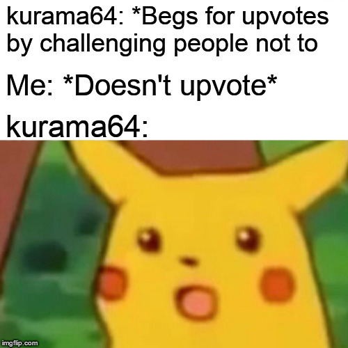 Surprised Pikachu Meme | kurama64: *Begs for upvotes by challenging people not to Me: *Doesn't upvote* kurama64: | image tagged in memes,surprised pikachu | made w/ Imgflip meme maker