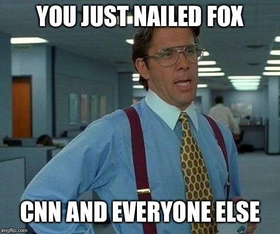 That Would Be Great Meme | YOU JUST NAILED FOX CNN AND EVERYONE ELSE | image tagged in memes,that would be great | made w/ Imgflip meme maker