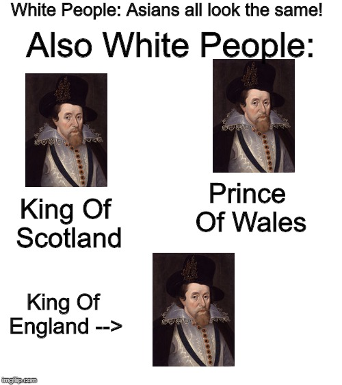 King Of The Island Of Britain | White People: Asians all look the same! Also White People: King Of Scotland Prince Of Wales King Of England--> | image tagged in blank white template | made w/ Imgflip meme maker