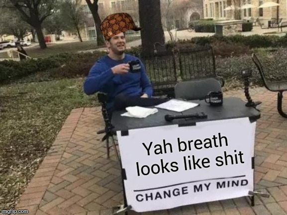 Change My Mind Meme | Yah breath looks like shit | image tagged in memes,change my mind | made w/ Imgflip meme maker
