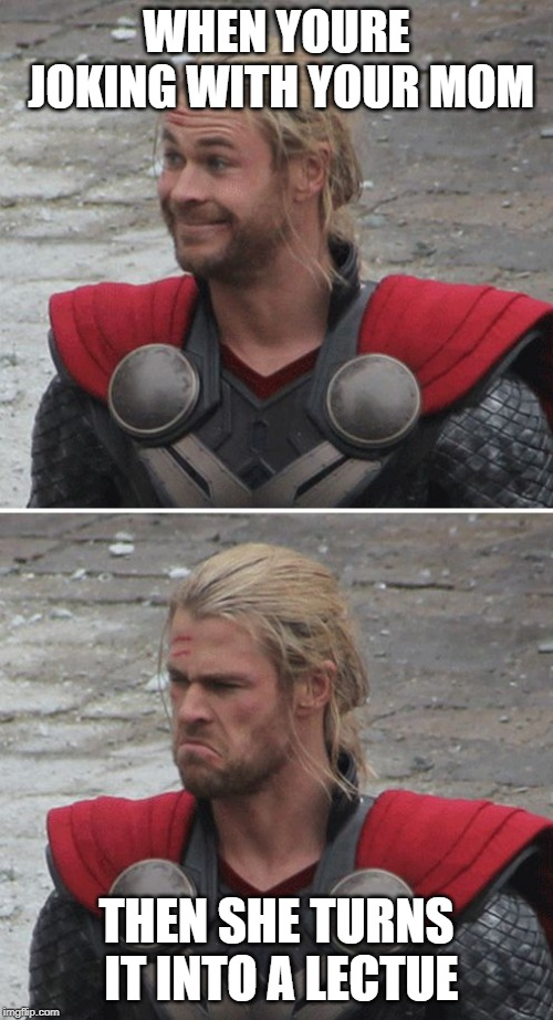 Thor happy then sad | WHEN YOURE JOKING WITH YOUR MOM THEN SHE TURNS IT INTO A LECTUE | image tagged in thor happy then sad | made w/ Imgflip meme maker
