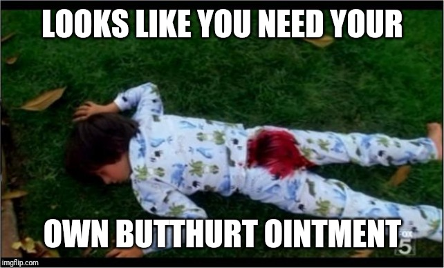 Bloody butthurt | LOOKS LIKE YOU NEED YOUR OWN BUTTHURT OINTMENT | image tagged in bloody butthurt | made w/ Imgflip meme maker