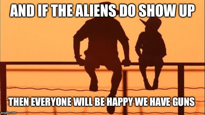 Cowboy father and son | AND IF THE ALIENS DO SHOW UP THEN EVERYONE WILL BE HAPPY WE HAVE GUNS | image tagged in cowboy father and son | made w/ Imgflip meme maker