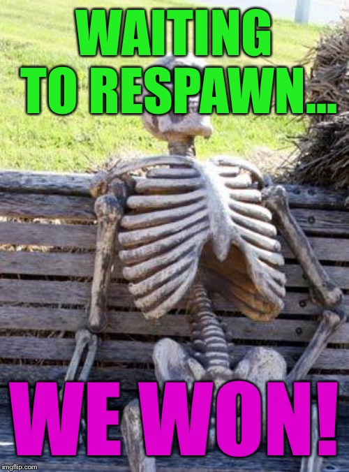 Waiting Skeleton Meme | WAITING TO RESPAWN... WE WON! | image tagged in memes,waiting skeleton | made w/ Imgflip meme maker