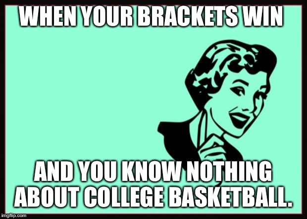 Ecard  | WHEN YOUR BRACKETS WIN AND YOU KNOW NOTHING ABOUT COLLEGE BASKETBALL. | image tagged in ecard | made w/ Imgflip meme maker